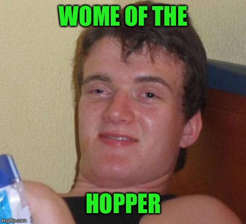 10 Guy Meme | WOME OF THE HOPPER | image tagged in memes,10 guy | made w/ Imgflip meme maker