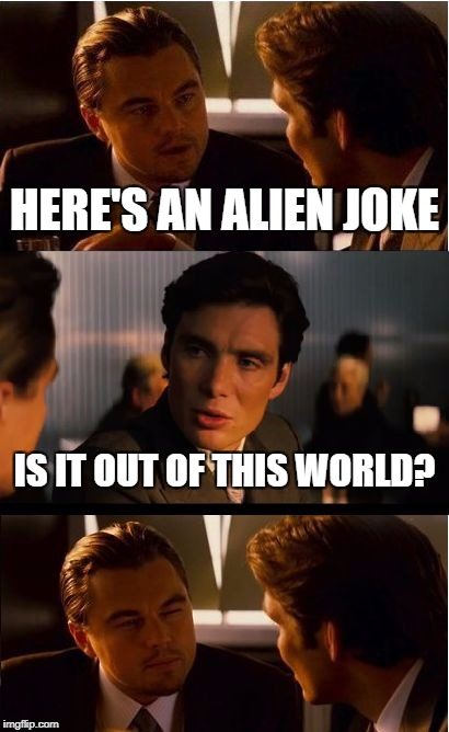 Outta this world | HERE'S AN ALIEN JOKE IS IT OUT OF THIS WORLD? | image tagged in memes,inception | made w/ Imgflip meme maker