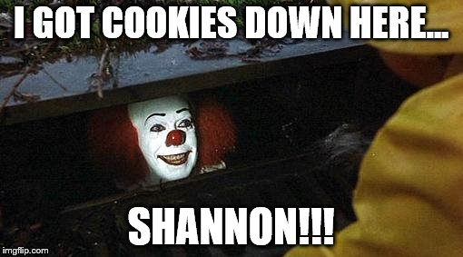 I GOT COOKIES DOWN HERE... SHANNON!!! | made w/ Imgflip meme maker
