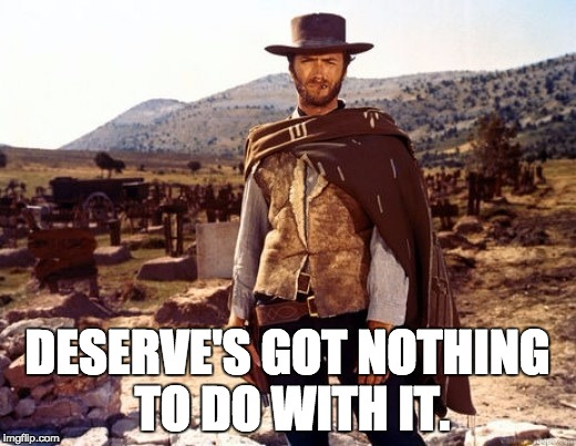 DESERVE'S GOT NOTHING TO DO WITH IT. | image tagged in clint eastwood | made w/ Imgflip meme maker