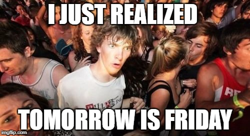 Sudden Clarity Clarence Meme | I JUST REALIZED TOMORROW IS FRIDAY | image tagged in memes,sudden clarity clarence | made w/ Imgflip meme maker