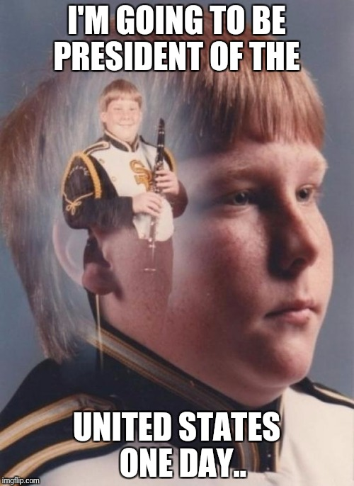 PTSD Clarinet Boy Meme | I'M GOING TO BE PRESIDENT OF THE UNITED STATES  ONE DAY.. | image tagged in memes,ptsd clarinet boy | made w/ Imgflip meme maker