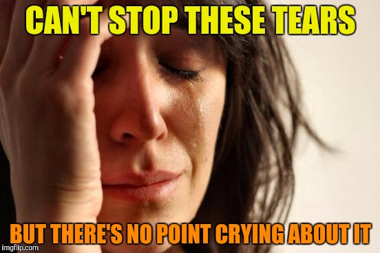 First World Problems Meme | CAN'T STOP THESE TEARS BUT THERE'S NO POINT CRYING ABOUT IT | image tagged in memes,first world problems | made w/ Imgflip meme maker
