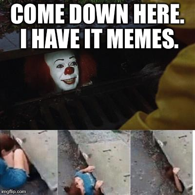 We all love those IT memes. IT week. An angrymonkey event. October 1st - October 7th.  | COME DOWN HERE. I HAVE IT MEMES. | image tagged in pennywise in sewer,memes,it meme,pennywise the dancing clown,pennywise | made w/ Imgflip meme maker