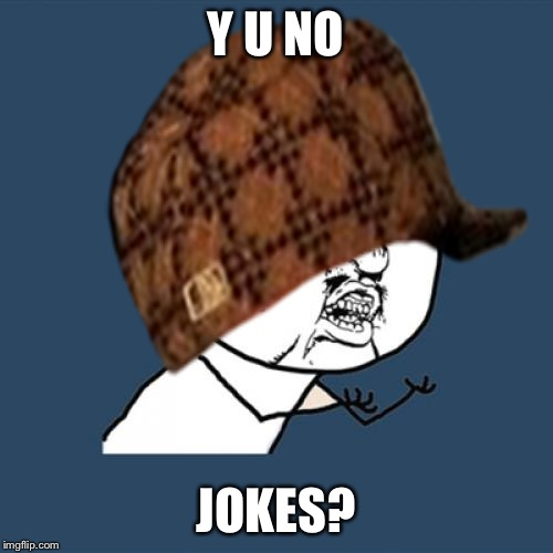 -------- | Y U NO JOKES? | image tagged in memes,y u no,scumbag,bored | made w/ Imgflip meme maker