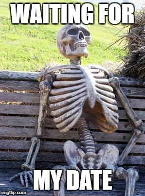 Waiting Skeleton Meme | WAITING FOR MY DATE | image tagged in memes,waiting skeleton | made w/ Imgflip meme maker