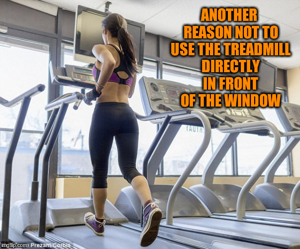 ANOTHER REASON NOT TO USE THE TREADMILL DIRECTLY IN FRONT OF THE WINDOW | made w/ Imgflip meme maker