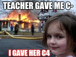 oh teacher | TEACHER GAVE ME C- I GAVE HER C4 | image tagged in memes | made w/ Imgflip meme maker