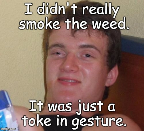 10 Guy Meme | I didn't really smoke the weed. It was just a toke in gesture. | image tagged in memes,10 guy | made w/ Imgflip meme maker