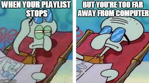 Squidward Don't Care | WHEN YOUR PLAYLIST STOPS BUT YOU'RE TOO FAR AWAY FROM COMPUTER | image tagged in squidward don't care,playlist,youtube,music,lazy,first world problems | made w/ Imgflip meme maker