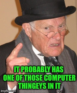 Back In My Day Meme | IT PROBABLY HAS ONE OF THOSE COMPUTER THINGEYS IN IT | image tagged in memes,back in my day | made w/ Imgflip meme maker