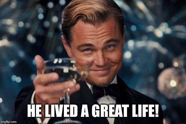 Leonardo Dicaprio Cheers Meme | HE LIVED A GREAT LIFE! | image tagged in memes,leonardo dicaprio cheers | made w/ Imgflip meme maker