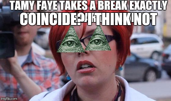 Angry Feminist | TAMY FAYE TAKES A BREAK EXACTLY AFTER ONE YEAR OF JOINING? COINCIDE? I THINK NOT | image tagged in angry feminist | made w/ Imgflip meme maker
