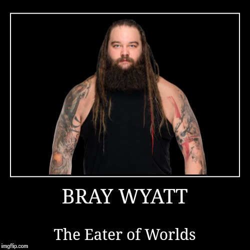 Bray Wyatt | BRAY WYATT | The Eater of Worlds | image tagged in bray wyatt,wwe | made w/ Imgflip demotivational maker