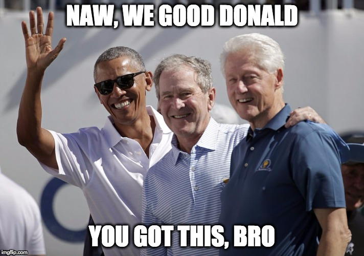NAW, WE GOOD DONALD YOU GOT THIS, BRO | image tagged in barack obama,george bush,bill clinton | made w/ Imgflip meme maker