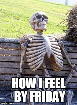 Waiting Skeleton Meme | HOW I FEEL BY FRIDAY | image tagged in memes,waiting skeleton | made w/ Imgflip meme maker