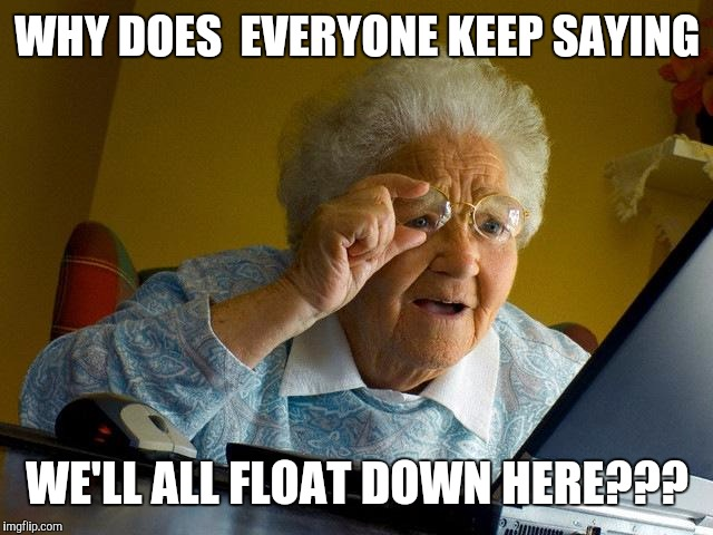 Grandma Finds The Internet | WHY DOES  EVERYONE KEEP SAYING WE'LL ALL FLOAT DOWN HERE??? | image tagged in memes,grandma finds the internet | made w/ Imgflip meme maker
