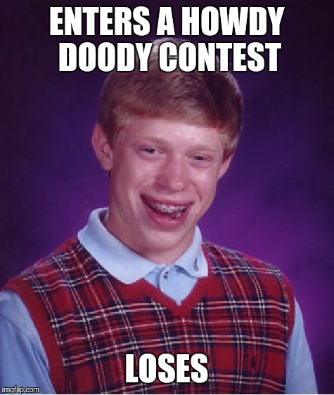Bad Luck Brian Meme | ENTERS A HOWDY DOODY CONTEST LOSES | image tagged in memes,bad luck brian | made w/ Imgflip meme maker