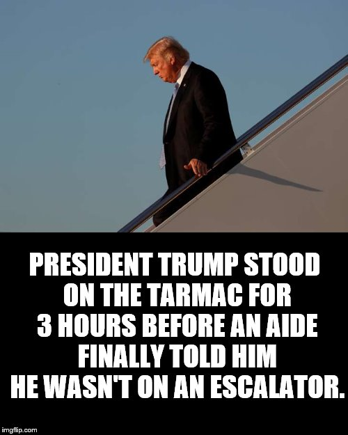 Going Down? |  PRESIDENT TRUMP STOOD ON THE TARMAC FOR 3 HOURS BEFORE AN AIDE FINALLY TOLD HIM HE WASN'T ON AN ESCALATOR. | image tagged in donald trump,escalator,tarmac,standing,politics,funny | made w/ Imgflip meme maker