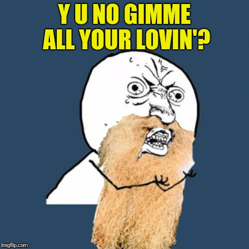 All your hugs and kisses too | Y U NO GIMME ALL YOUR LOVIN'? | image tagged in zz top,gimme all your lovin',y u no guy | made w/ Imgflip meme maker