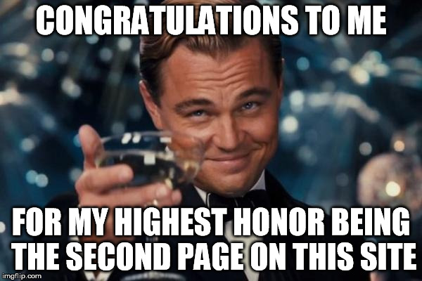 Leonardo Dicaprio Cheers Meme | CONGRATULATIONS TO ME FOR MY HIGHEST HONOR BEING THE SECOND PAGE ON THIS SITE | image tagged in memes,leonardo dicaprio cheers,funny,help me get to 1st page | made w/ Imgflip meme maker
