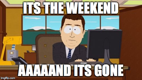 Aaaaand Its Gone Meme | ITS THE WEEKEND AAAAAND ITS GONE | image tagged in memes,aaaaand its gone | made w/ Imgflip meme maker