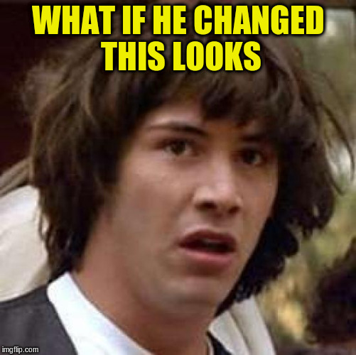 Conspiracy Keanu Meme | WHAT IF HE CHANGED THIS LOOKS | image tagged in memes,conspiracy keanu | made w/ Imgflip meme maker