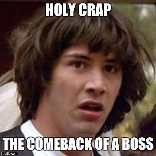 Conspiracy Keanu Meme | HOLY CRAP THE COMEBACK OF A BOSS | image tagged in memes,conspiracy keanu | made w/ Imgflip meme maker