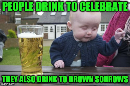 PEOPLE DRINK TO CELEBRATE THEY ALSO DRINK TO DROWN SORROWS | made w/ Imgflip meme maker
