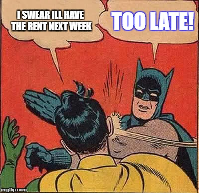 Batman Slapping Robin Meme | I SWEAR ILL HAVE THE RENT NEXT WEEK TOO LATE! | image tagged in memes,batman slapping robin | made w/ Imgflip meme maker