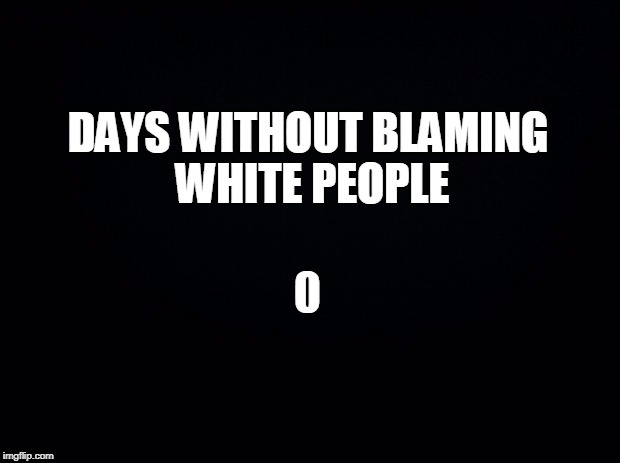 Black background | DAYS WITHOUT BLAMING WHITE PEOPLE 0 | image tagged in black background | made w/ Imgflip meme maker