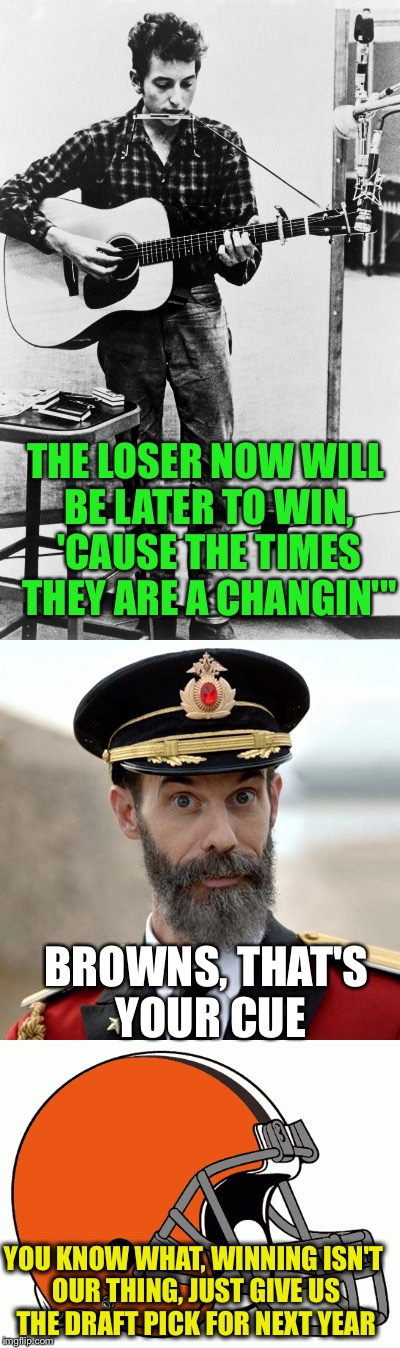 "Brown's ain't gonna be a-changin | THE LOSER NOW WILL BE LATER TO WIN, 'CAUSE THE TIMES THEY ARE A CHANGIN'"" BROWNS, THAT'S YOUR CUE YOU KNOW WHAT, WINNING ISN'T OUR THING, JU 