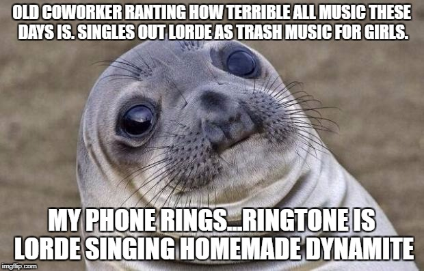 Awkward Moment Sealion Meme | OLD COWORKER RANTING HOW TERRIBLE ALL MUSIC THESE DAYS IS. SINGLES OUT LORDE AS TRASH MUSIC FOR GIRLS. MY PHONE RINGS...RINGTONE IS LORDE SI | image tagged in memes,awkward moment sealion,AdviceAnimals | made w/ Imgflip meme maker