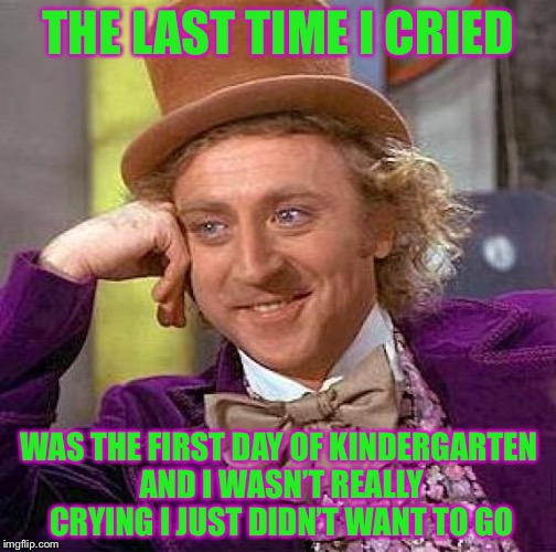 Creepy Condescending Wonka Meme | THE LAST TIME I CRIED WAS THE FIRST DAY OF KINDERGARTEN AND I WASN'T REALLY CRYING I JUST DIDN'T WANT TO GO | image tagged in memes,creepy condescending wonka | made w/ Imgflip meme maker