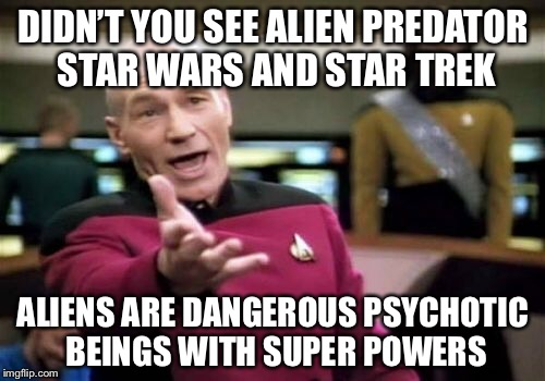 Picard Wtf Meme | DIDN'T YOU SEE ALIEN PREDATOR STAR WARS AND STAR TREK ALIENS ARE DANGEROUS PSYCHOTIC BEINGS WITH SUPER POWERS | image tagged in memes,picard wtf | made w/ Imgflip meme maker