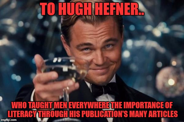 pictures? no no no.. i only read it for the articles.. playboy has pictures? that's news to me | TO HUGH HEFNER.. WHO TAUGHT MEN EVERYWHERE THE IMPORTANCE OF LITERACY THROUGH HIS PUBLICATION'S MANY ARTICLES | image tagged in memes,leonardo dicaprio cheers | made w/ Imgflip meme maker