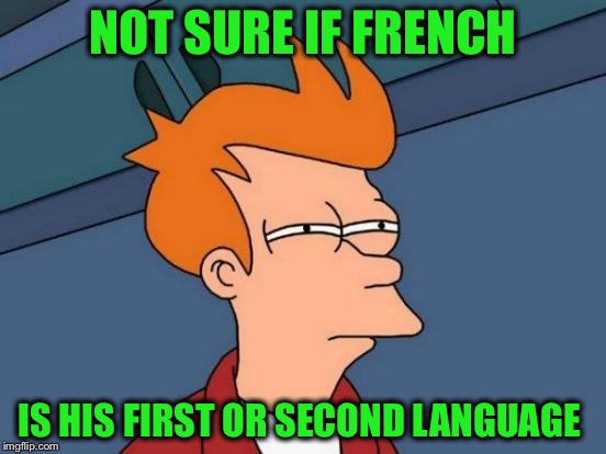 Futurama Fry Meme | NOT SURE IF FRENCH IS HIS FIRST OR SECOND LANGUAGE | image tagged in memes,futurama fry | made w/ Imgflip meme maker