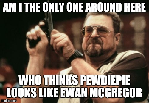 Am I The Only One Around Here Meme | AM I THE ONLY ONE AROUND HERE WHO THINKS PEWDIEPIE LOOKS LIKE EWAN MCGREGOR | image tagged in memes,am i the only one around here | made w/ Imgflip meme maker