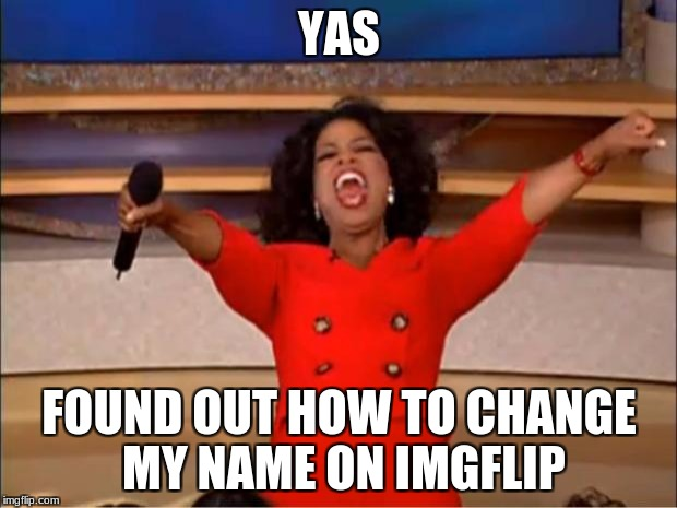 Oprah You Get A Meme | YAS FOUND OUT HOW TO CHANGE MY NAME ON IMGFLIP | image tagged in memes,oprah you get a | made w/ Imgflip meme maker