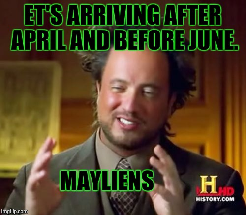 IF I MAY :D | ET'S ARRIVING AFTER APRIL AND BEFORE JUNE. MAYLIENS | image tagged in funny,memes,ancient aliens,humor,television,humour | made w/ Imgflip meme maker