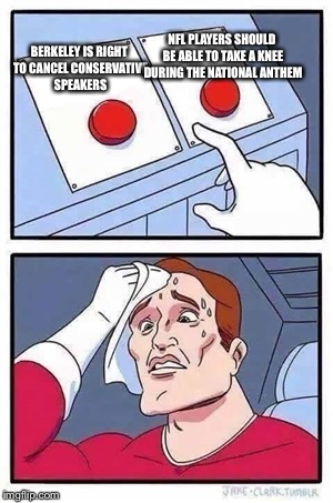 Two Buttons Meme | BERKELEY IS RIGHT TO CANCEL CONSERVATIVE SPEAKERS NFL PLAYERS SHOULD BE ABLE TO TAKE A KNEE DURING THE NATIONAL ANTHEM | image tagged in two buttons | made w/ Imgflip meme maker