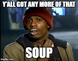 Y'all Got Any More Of That Meme | Y'ALL GOT ANY MORE OF THAT SOUP | image tagged in memes,yall got any more of | made w/ Imgflip meme maker
