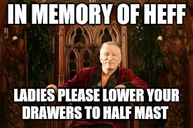 IN MEMORY OF HEFF LADIES PLEASE LOWER YOUR DRAWERS TO HALF MAST | image tagged in heffner | made w/ Imgflip meme maker