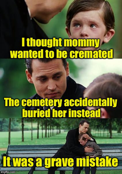 Bad Pun | I thought mommy wanted to be cremated The cemetery accidentally buried her instead It was a grave mistake | image tagged in memes,finding neverland,bad pun,grave | made w/ Imgflip meme maker