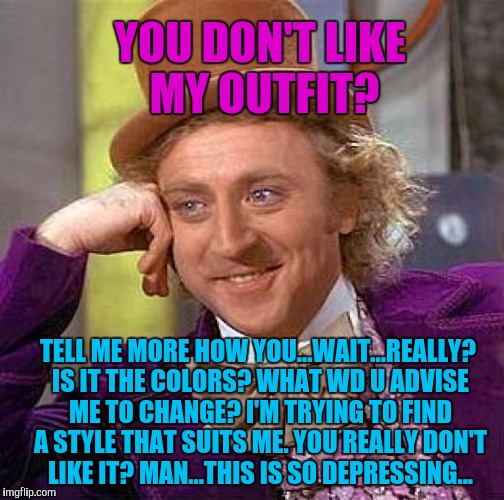 NOT QUITE THE USUAL :D | YOU DON'T LIKE MY OUTFIT? TELL ME MORE HOW YOU...WAIT...REALLY? IS IT THE COLORS? WHAT WD U ADVISE ME TO CHANGE? I'M TRYING TO FIND A STYLE  | image tagged in memes,creepy condescending wonka,humor,funny,fashion,humour | made w/ Imgflip meme maker