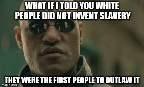 Matrix Morpheus Meme | WHAT IF I TOLD YOU WHITE PEOPLE DID NOT INVENT SLAVERY THEY WERE THE FIRST PEOPLE TO OUTLAW IT | image tagged in memes,matrix morpheus | made w/ Imgflip meme maker