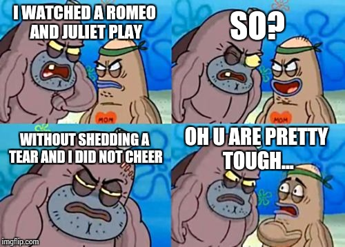 How Tough Are You Meme | I WATCHED A ROMEO AND JULIET PLAY SO? WITHOUT SHEDDING A TEAR AND I DID NOT CHEER OH U ARE PRETTY TOUGH... | image tagged in memes,how tough are you | made w/ Imgflip meme maker