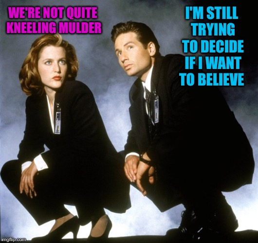 WE'RE NOT QUITE KNEELING MULDER I'M STILL TRYING TO DECIDE IF I WANT TO BELIEVE | made w/ Imgflip meme maker