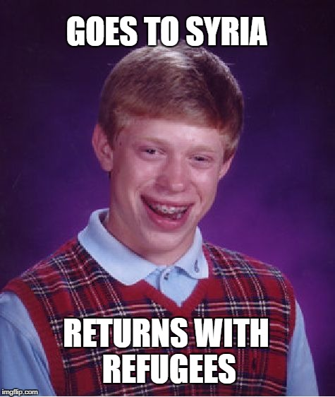 Bad Luck Brian Meme | GOES TO SYRIA RETURNS WITH REFUGEES | image tagged in memes,bad luck brian | made w/ Imgflip meme maker
