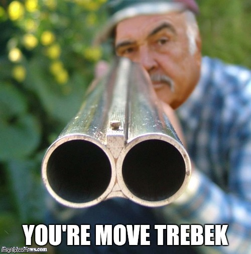 YOU'RE MOVE TREBEK | image tagged in connery shotgun,memes | made w/ Imgflip meme maker